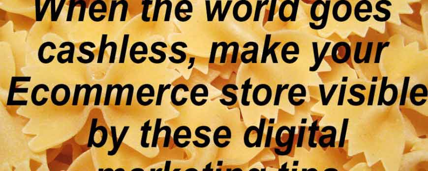 When the world goes cashless, make your Ecommerce store visible by these digital marketing tips
